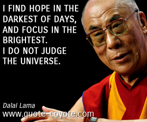 Hope quotes - I find hope in the darkest of days, and focus in the brightest. I do not judge the universe.