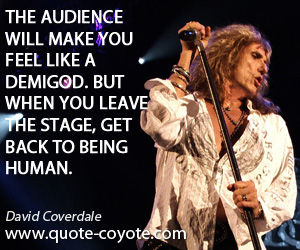Audience quotes - The audience will make you feel like a demigod. But when you leave the stage, get back to being human.