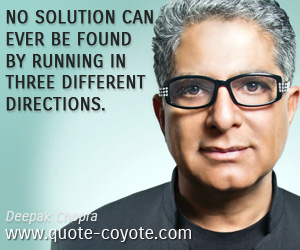 Life quotes - No solution can ever be found by running in three different directions.