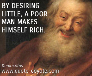 quotes - By desiring little, a poor man makes himself rich.