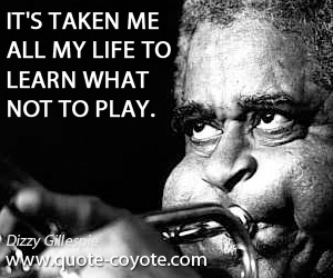 Take quotes - It's taken me all my life to learn what not to play.