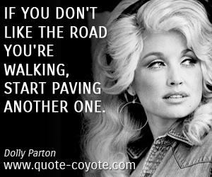 Life quotes - If you don't like the road you're walking, start paving another one.