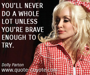 Unless quotes - You'll never do a whole lot unless you're brave enough to try.