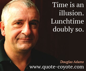 Fun quotes - Time is an illusion. Lunchtime doubly so.