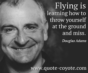 Learn quotes - Flying is learning how to throw yourself at the ground and miss.
