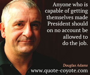 quotes - Anyone who is capable of getting themselves made President should on no account be allowed to do the job.