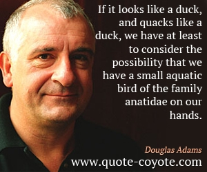 quotes - If it looks like a duck, and quacks like a duck, we have at least to consider the possibility that we have a small aquatic bird of the family anatidae on our hands.