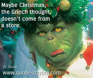 quotes - Maybe Christmas, the Grinch thought, doesn't come from a store.