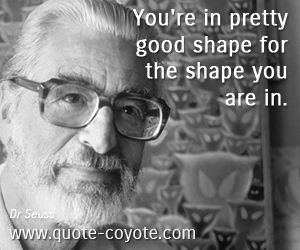 quotes - You're in pretty good shape for the shape you are in.