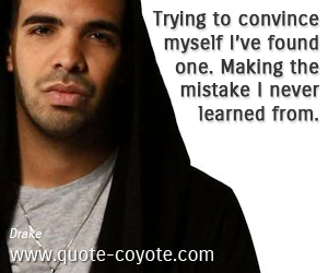 Mistake quotes - Trying to convince myself I've found one. Making the mistake I never learned from.