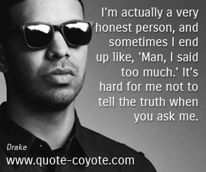 Honesty quotes - I'm actually a very honest person, and sometimes I end up like, 'Man, I said too much.' It's hard for me not to tell the truth when you ask me.