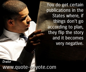 quotes - You do get certain publications in the States where, if things don't go according to plan, they flip the story and it becomes very negative.