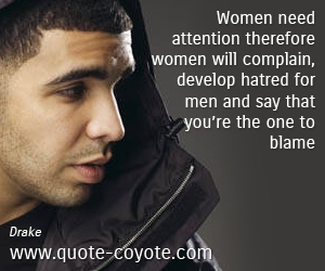 Life quotes - Women need attention therefore women will complain, develop hatred for men and say that you're the one to blame.