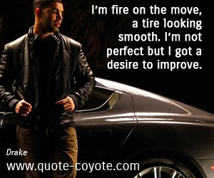 Fire quotes - I'm fire on the move, a tire looking smooth. I'm not perfect but I got a desire to improve.