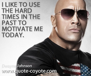 quotes - I like to use the hard times in the past to motivate me today.