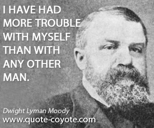 quotes - I have had more trouble with myself than with any other man.