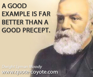 quotes - A good example is far better than a good precept.