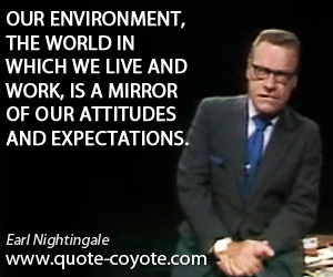 Mirror quotes - Our environment, the world in which we live and work, is a mirror of our attitudes and expectations.
