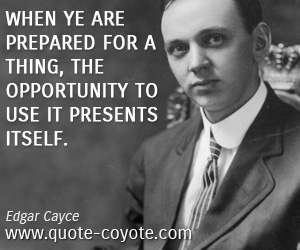 quotes - When ye are prepared for a thing, the opportunity to use it presents itself.