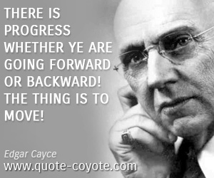 quotes - There is progress whether ye are going forward or backward! The thing is to move!