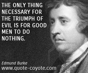 quotes - The only thing necessary for the triumph of evil is for good men to do nothing.