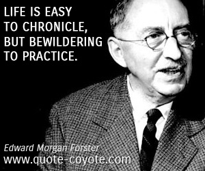 quotes - Life is easy to chronicle, but bewildering to practice.