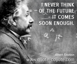 Life quotes - <p>I never think of the future - it comes soon enough.</p>