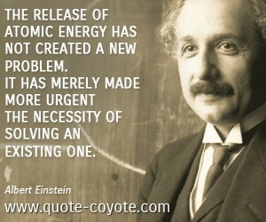 quotes - The release of atomic energy has not created a new problem. It has merely made more urgent the necessity of solving an existing one.