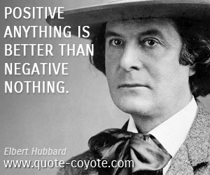 Fun quotes - Positive anything is better than negative nothing.