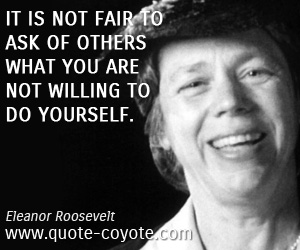 quotes - It is not fair to ask of others what you are not willing to do yourself.