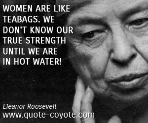 quotes - Women are like teabags. We don't know our true strength until we are in hot water!