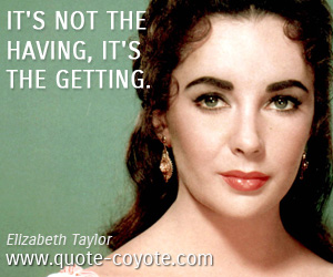 Life quotes - It's not the having, it's the getting.