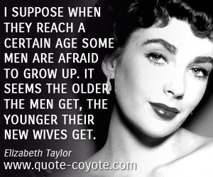quotes - I suppose when they reach a certain age some men are afraid to grow up. It seems the older the men get, the younger their new wives get.
