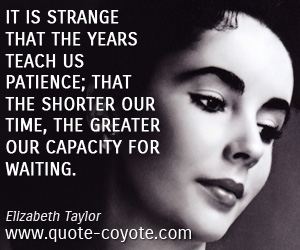 Patience quotes - It is strange that the years teach us patience; that the shorter our time, the greater our capacity for waiting.