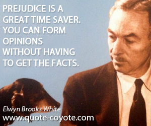 Opinions quotes - Prejudice is a great time saver. You can form opinions without having to get the facts.