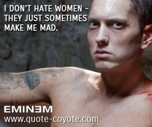Hate quotes - I don't hate women - they just sometimes make me mad.