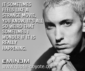quotes - It sometimes feels like a strange movie, you know, it's all so weird that sometimes I wonder if it is really happening.