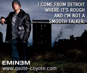 quotes - I come from Detroit where it's rough and I'm not a smooth talker.