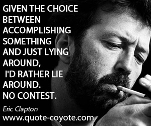 Lying quotes - Given the choice between accomplishing something and just lying around, I'd rather lie around. No contest.