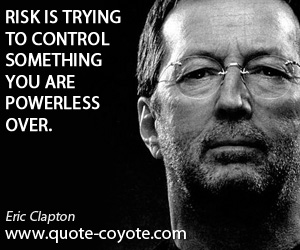 Wise quotes - Risk is trying to control something you are powerless over.