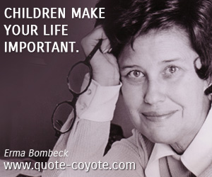 Life quotes - Children make your life important.