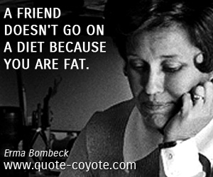quotes - A friend doesn't go on a diet because you are fat.