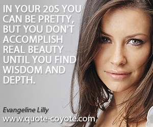 quotes - In your 20s you can be pretty, but you don't accomplish real beauty until you find wisdom and depth.
