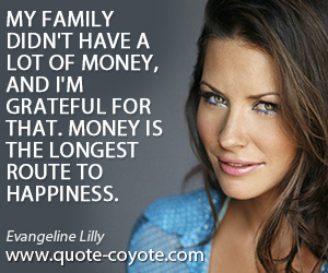 Happiness quotes - My family didn't have a lot of money, and I'm grateful for that. Money is the longest route to happiness.