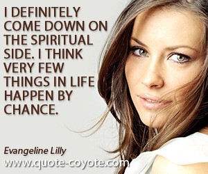quotes - I definitely come down on the spiritual side. I think very few things in life happen by chance.