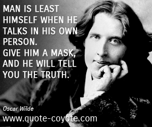 Mask quotes - Man is least himself when he talks in his own person. Give him a mask, and he will tell you the truth.