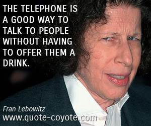 quotes - The telephone is a good way to talk to people without having to offer them a drink.