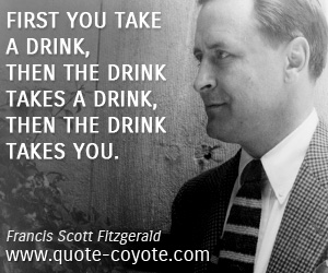 quotes - First you take a drink, then the drink takes a drink, then the drink takes you.