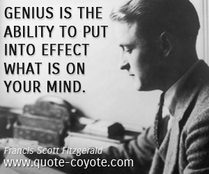 quotes - Genius is the ability to put into effect what is on your mind.