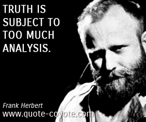 Analysis quotes - Truth is subject to too much analysis.